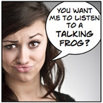 You want me to listen to a talking frog?